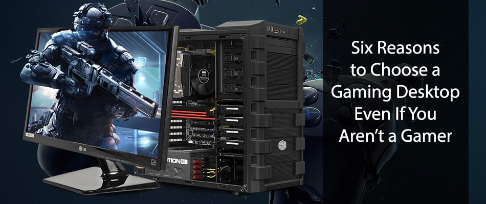 Six Reasons to Choose a Gaming Desktop Even If You Aren't a Gamer
