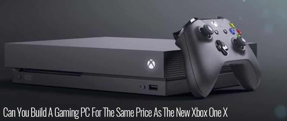 Can-You-Build-A-Gaming-PC-For-The-Same-Price-As-The-New-Xbox-One-X